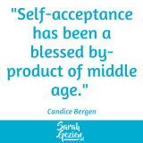 "Candice Bergen: ""Self-acceptance has been a blessed by-product of middle age."""