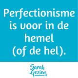 Quote: Perfectionisme is voor in de hemel (of de hel).