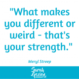 "Meryl Streep: ""What makes you different or weird - that's your strength."""