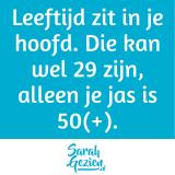 Quote: Leeftijd zit in je hoofd. Die kan wel 29 zijn, alleen je jas is 50(+).
